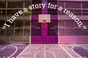 """I have a story for a reason"" text over image of basketball court"