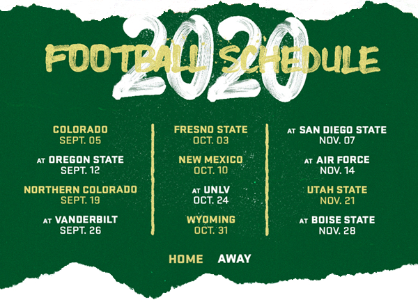 CSU Football 2020 schedule: CSU vs. Colorado on September 5. CSU at Oregon State on September 12. CSU vs. Northern Colorado on September 19. CSU at Vanderbilt on September 26. CSU vs. Fresno State on October 3. CSU vs. New Mexico on October 10. CSU at UNLV on October 24. CSU vs. Wyoming on October 31. CSU at San Diego State on November 7. CSU at Air Force on November 14. CSU vs. Utah State on November 21. CSU at Boise State on November 28.